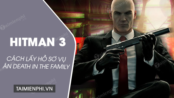 cach lay ho si vu an death in the family trong hitman 3