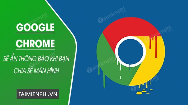 Chrome se an thong bao khi chia se man hinh