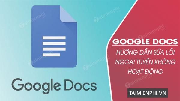 cach sua loi google docs ngoai tuyen khong hoat dong duoc