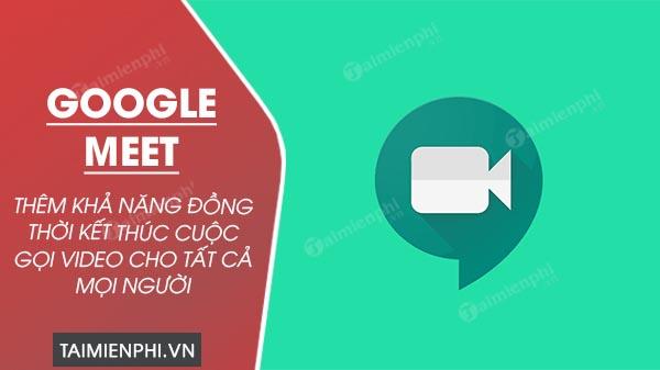 google meet them tinh nang ket thuc cuoc gọi video cho tat ca moi nguoi