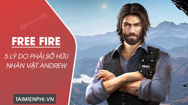 top ly do can phai so huu nhan vat andrew trong free fire