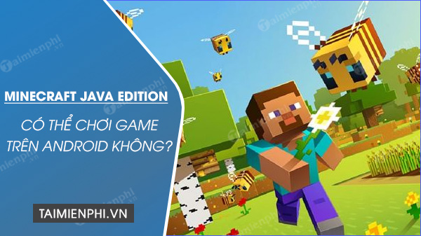 minecraft java edition co choi tren android duoc khong