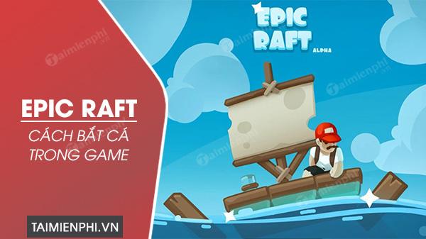 cach bat ca trong game epic raft don gian nhat