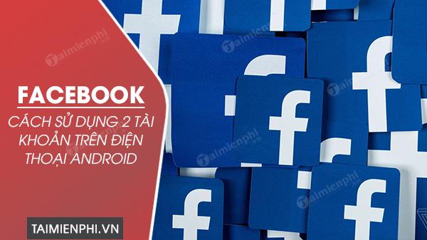 cach dung 2 tai khoan facebook tren dien thoai android cung luc