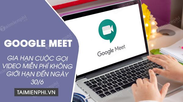 google meet mo rong cuoc goi khong gioi han mien phi den het thang 6