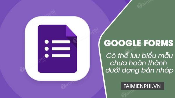 google form ho tro luu bieu mau chua hoan thanh duoi dang ban nhap