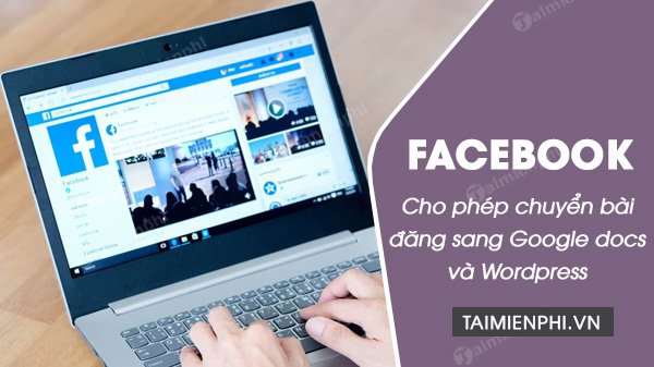facebook cho phep chuyen bai dang sang google docs va wordpress