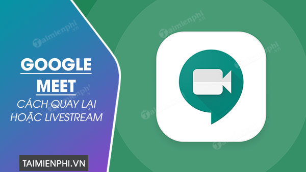 cach quay va livestream voi google meet