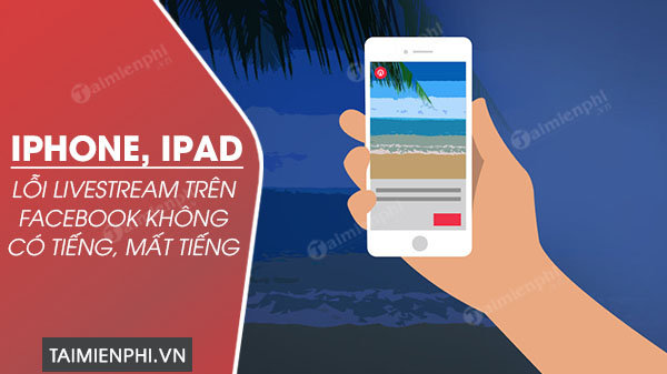 cach sua loi iphone ipad live stream tren facebook khong co tieng