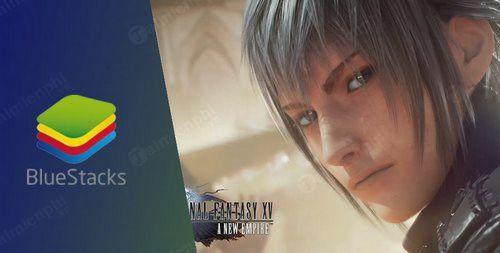 Cách cài và chơi Final Fantasy XV: A New Empire trên máy