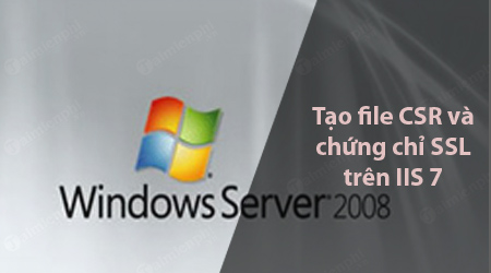 cach tao file csr va cai dat chung chi ssl tren iis 7 windows server 2008