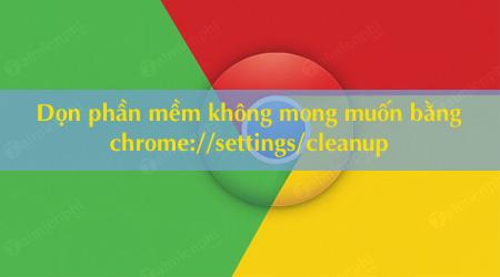 don sach phan mem khong mong muon bang chrome settings cleanup