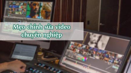 8 meo don gian giup chinh sua video chuyen nghiep hon