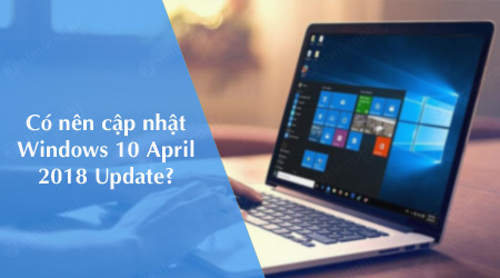 co nen cap nhat windows 10 april 2018 cho may tinh khong