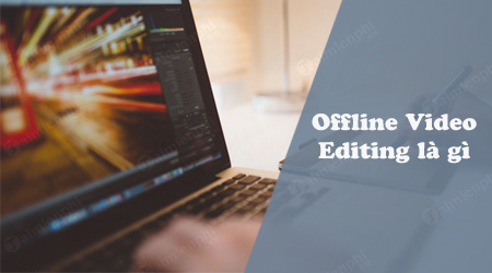 offline video editing la gi