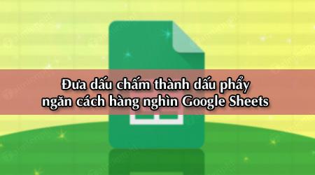 cach doi dau cham thanh dau phay ngan cach hang nghin trong google sheets