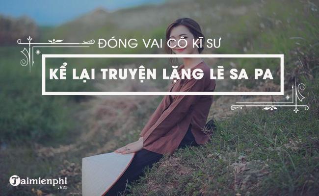 Dựa vào nội dung tác phẩm Lặng lẽ Sa Pa của Nguyễn Thành Long, hãy đóng vai nhân vật cô kĩ sư để kế lại câu chuyện