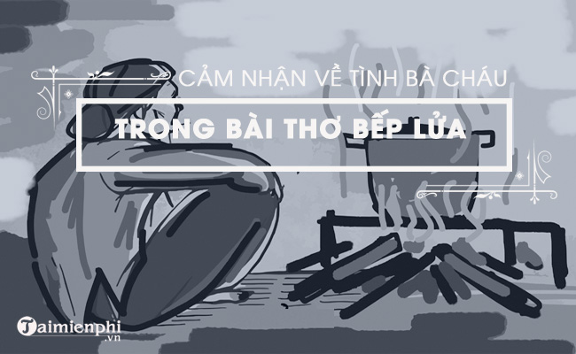 Cảm nhận về tình bà cháu trong bài thơ Bếp lửa của Bằng Việt
