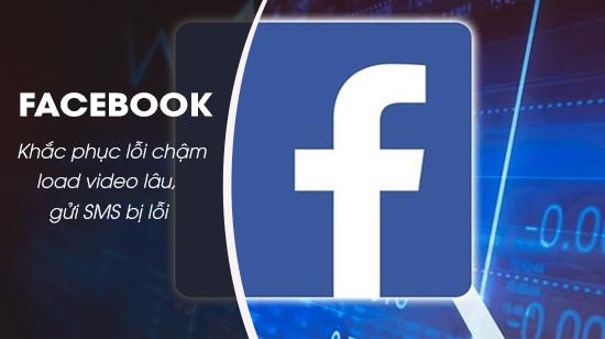 Vào Facebook chậm, load video lâu, gửi tin nhắn lỗi 0