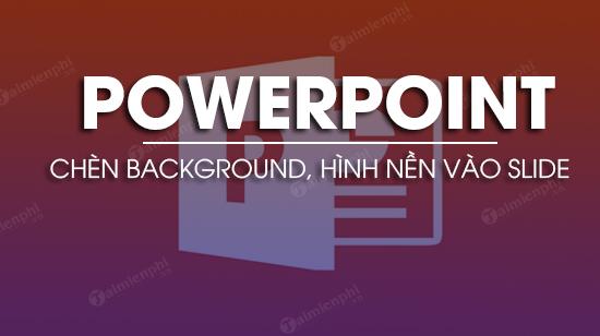 PowerPoint - Chèn Background, hình nền vào Slide