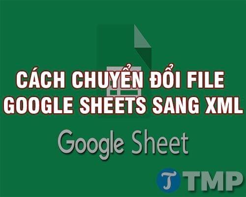 cach chuyen doi google sheets sang xml