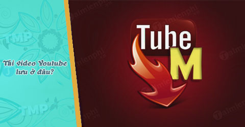 tubemate tai video youtube ve luu o dau