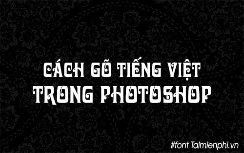 cac cach go tieng viet trong photoshop viet tieng viet trong photoshop