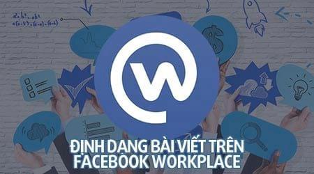 cach dinh dang bai viet tren facebook workplace