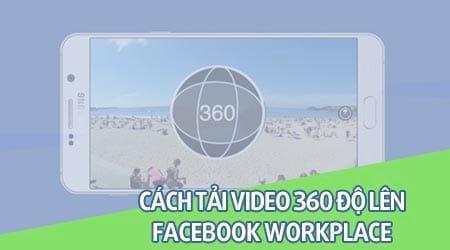 cach tai video 360 len facebook workplace