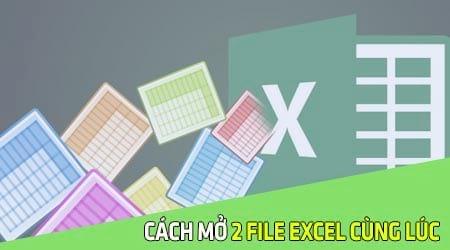 Cách mở 2 file Excel cùng lúc, Open nhiều file trên Excel 2003, 2007, 2010, 2013, 2016