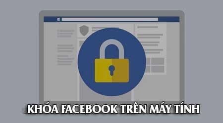 Cách khóa Facebook trên máy tính, block tài khoản facebook