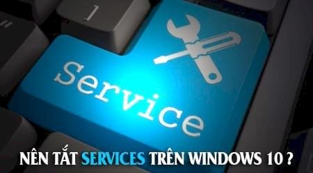 List Services không cần thiết nên tắt trên Windows 10