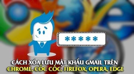 cach xoa luu mat khau gmail tren cac chrome coc coc firefox opera edge