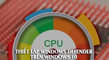 windows defender chiem cpu cach xu ly nhu the nao