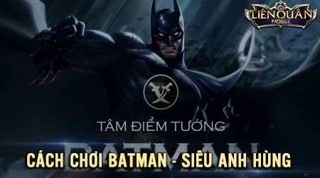 cach choi batman lien quan mobile huong dan len do sieu anh hung
