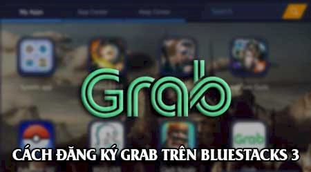 Cách đăng ký, sử dụng Grab trên máy tính bằng Bluestacks 3