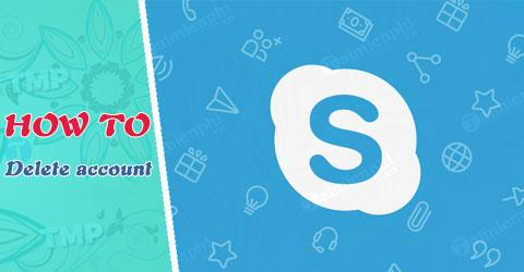 Cách xóa tài khoản Skype vĩnh viễn trên máy tính